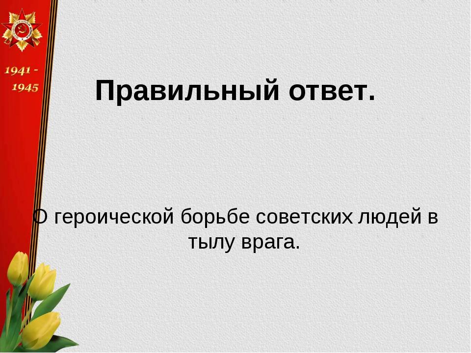 Правильный ответ. О героической борьбе советских людей в тылу врага.