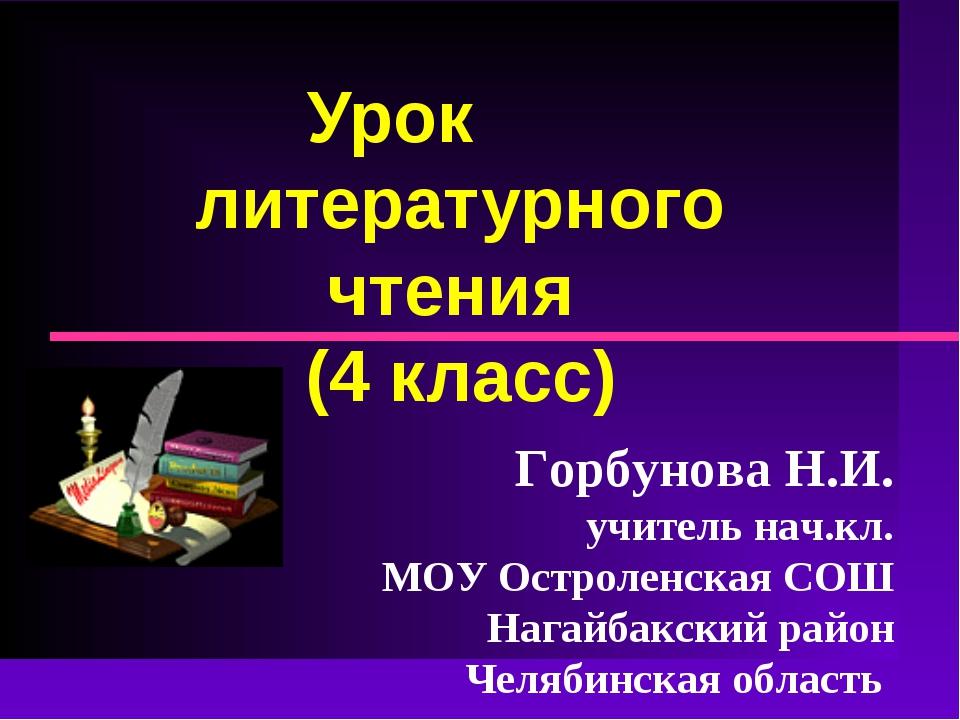 Урок литературного чтения (4 класс) Горбунова Н.И. учитель нач.кл. МОУ Острол...