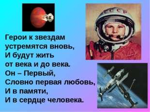 Герои к звездам устремятся вновь, И будут жить от века и до века. Он – Первый