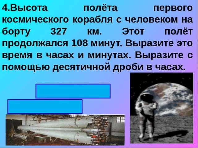 4.Высота полёта первого космического корабля с человеком на борту 327 км. Это...