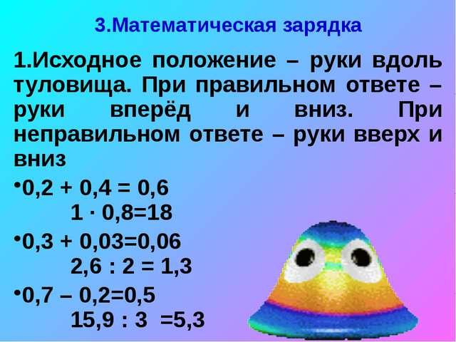 3.Математическая зарядка 1.Исходное положение – руки вдоль туловища. При прав...