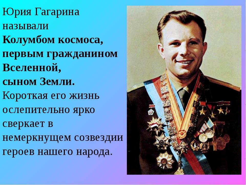 Юрия Гагарина называли Колумбом космоса, первым гражданином Вселенной, сыном...
