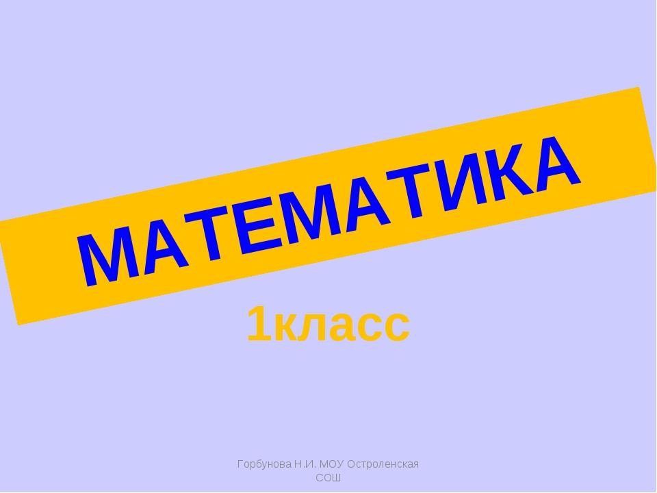 МАТЕМАТИКА 1класс Горбунова Н.И. МОУ Остроленская СОШ Горбунова Н.И. МОУ Остр...