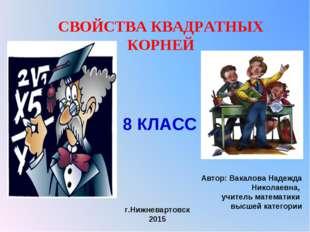 СВОЙСТВА КВАДРАТНЫХ КОРНЕЙ Автор: Вакалова Надежда Николаевна, учитель матема
