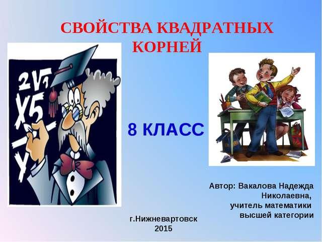 СВОЙСТВА КВАДРАТНЫХ КОРНЕЙ Автор: Вакалова Надежда Николаевна, учитель матема...