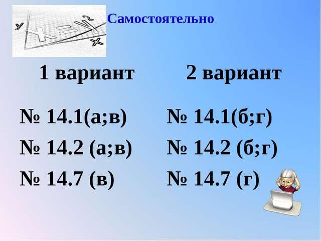 Самостоятельно 1 вариант № 14.1(а;в) № 14.2 (а;в) № 14.7 (в) 2 вариант № 14.1...