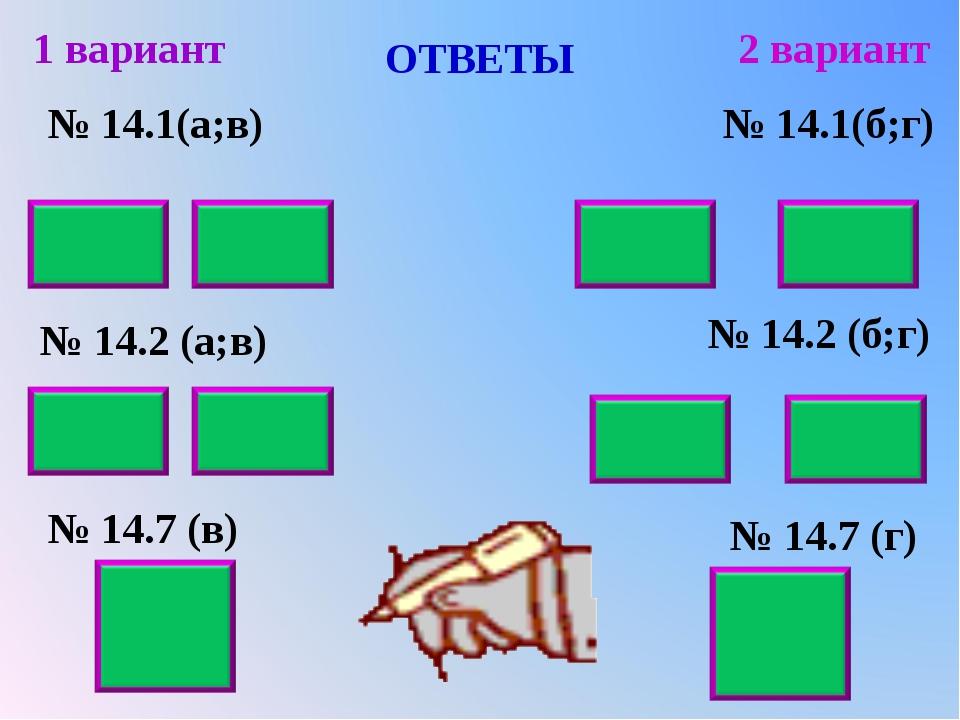 ОТВЕТЫ № 14.1(а;в) № 14.2 (а;в) № 14.7 (в) 1 вариант 2 вариант № 14.1(б;г) №...