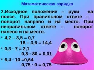 Математическая зарядка 2.Исходное положение – руки на поясе. При правильном о