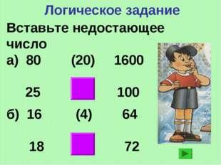 Логическое задание Вставьте недостающее число а) 80 (20) 1600 25 (4) 100 б) 1