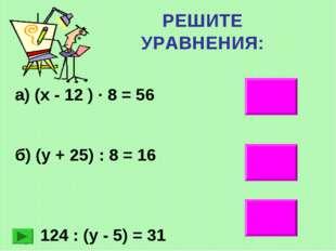 РЕШИТЕ УРАВНЕНИЯ: 19 103 9 а) (х - 12 ) ∙ 8 = 56 б) (у + 25) : 8 = 16 в) 124