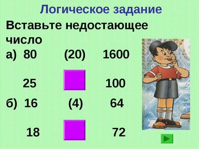 Логическое задание Вставьте недостающее число а) 80 (20) 1600 25 (4) 100 б) 1...