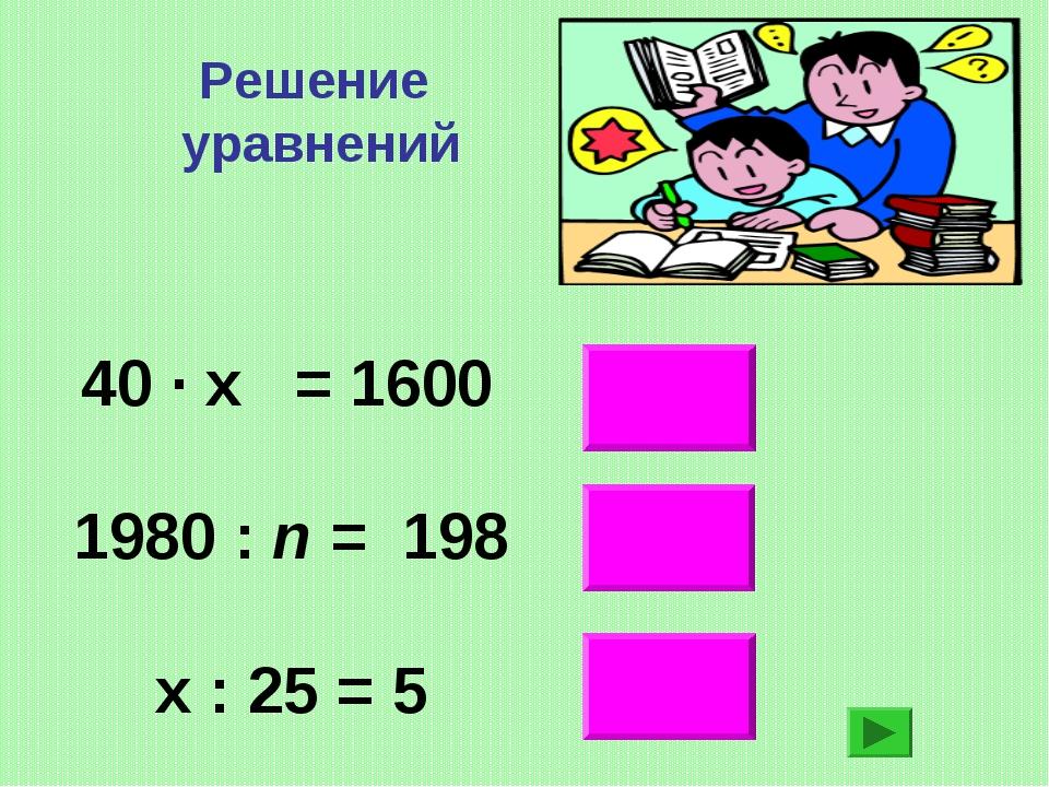 Решение уравнений 125 10 40 ∙ х = 1600 1980 : n = 198  х : 25 = 5 40