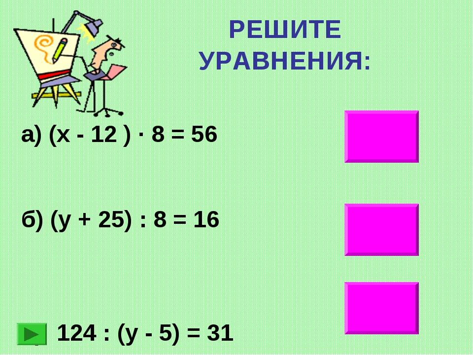 РЕШИТЕ УРАВНЕНИЯ: 19 103 9 а) (х - 12 ) ∙ 8 = 56 б) (у + 25) : 8 = 16 в) 124...