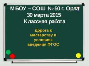 МБОУ – СОШ № 50 г. Орла 30 марта 2015 Классная работа Дорога к мастерству в