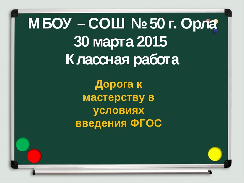 МБОУ – СОШ № 50 г. Орла 30 марта 2015 Классная работа Дорога к мастерству в...