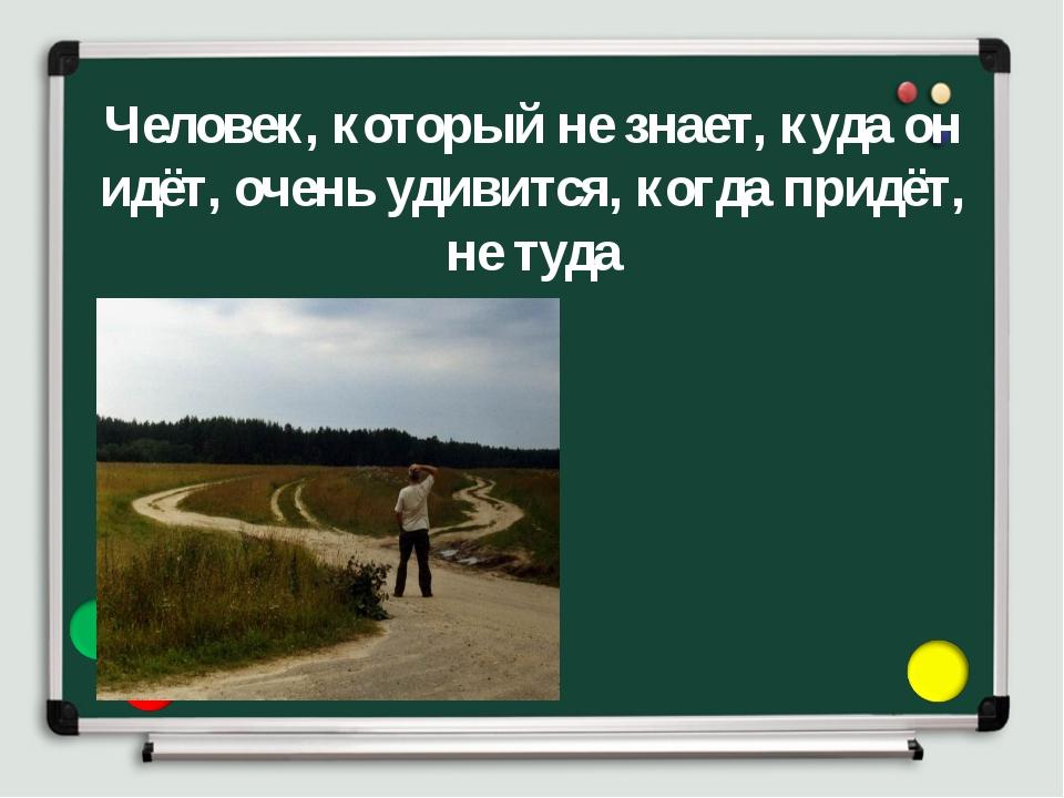 Человек, который не знает, куда он идёт, очень удивится, когда придёт, не туда