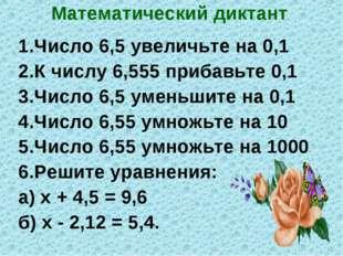Математический диктант 1.Число 6,5 увеличьте на 0,1 2.К числу 6,555 прибавьте
