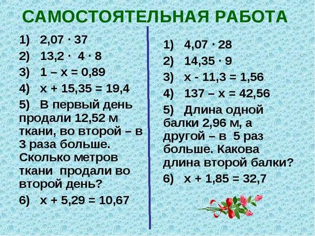 САМОСТОЯТЕЛЬНАЯ РАБОТА 1) 2,07 ∙ 37 2) 13,2 ∙ 4 ∙ 8 3) 1 – х = 0,89 4) х + 15...