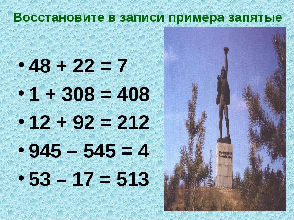Восстановите в записи примера запятые 48 + 22 = 7 1 + 308 = 408 12 + 92 = 212...
