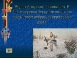 Рядовой, стрелок –автоматчик. В бою у деревни Чернушки он закрыл своим телом