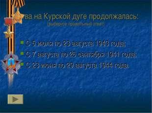 Битва на Курской дуге продолжалась: (выберите правильный ответ) С 5 июля по