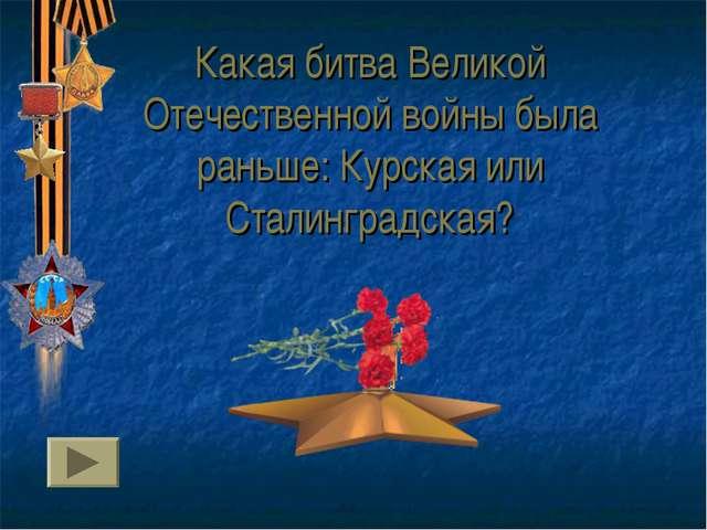 Какая битва Великой Отечественной войны была раньше: Курская или Сталинградск...