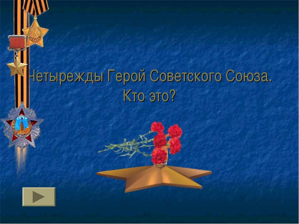 Четырежды Герой Советского Союза. Кто это?