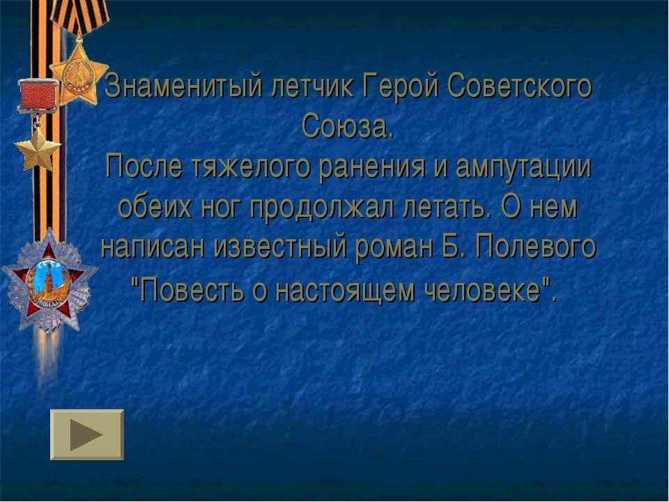 Знаменитый летчик Герой Советского Союза. После тяжелого ранения и ампутации...