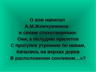 О ком написал А.М.Жемчужников в своем стихотворении: Они, к полудню прилетев