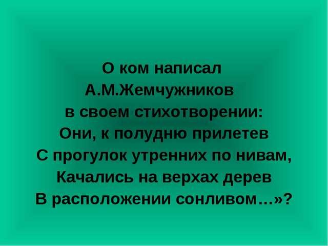 О ком написал А.М.Жемчужников в своем стихотворении: Они, к полудню прилетев...