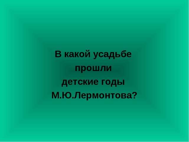 В какой усадьбе прошли детские годы М.Ю.Лермонтова?
