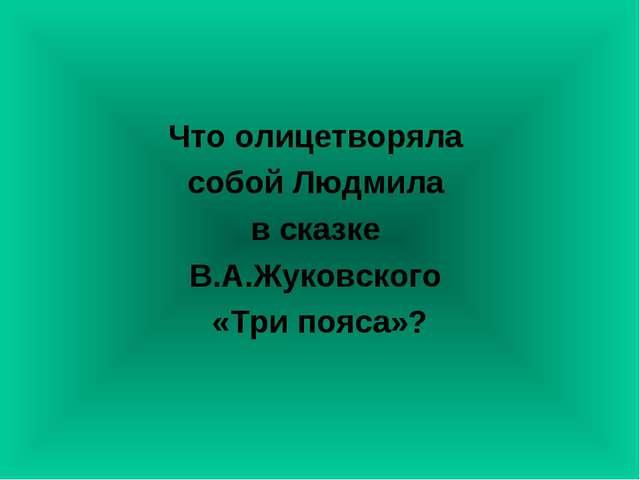 Что олицетворяла собой Людмила в сказке В.А.Жуковского «Три пояса»?