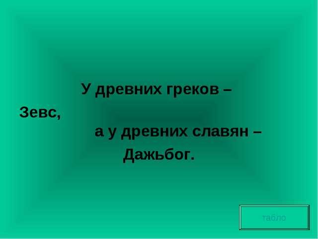 У древних греков – Зевс, а у древних славян – Дажьбог. табло
