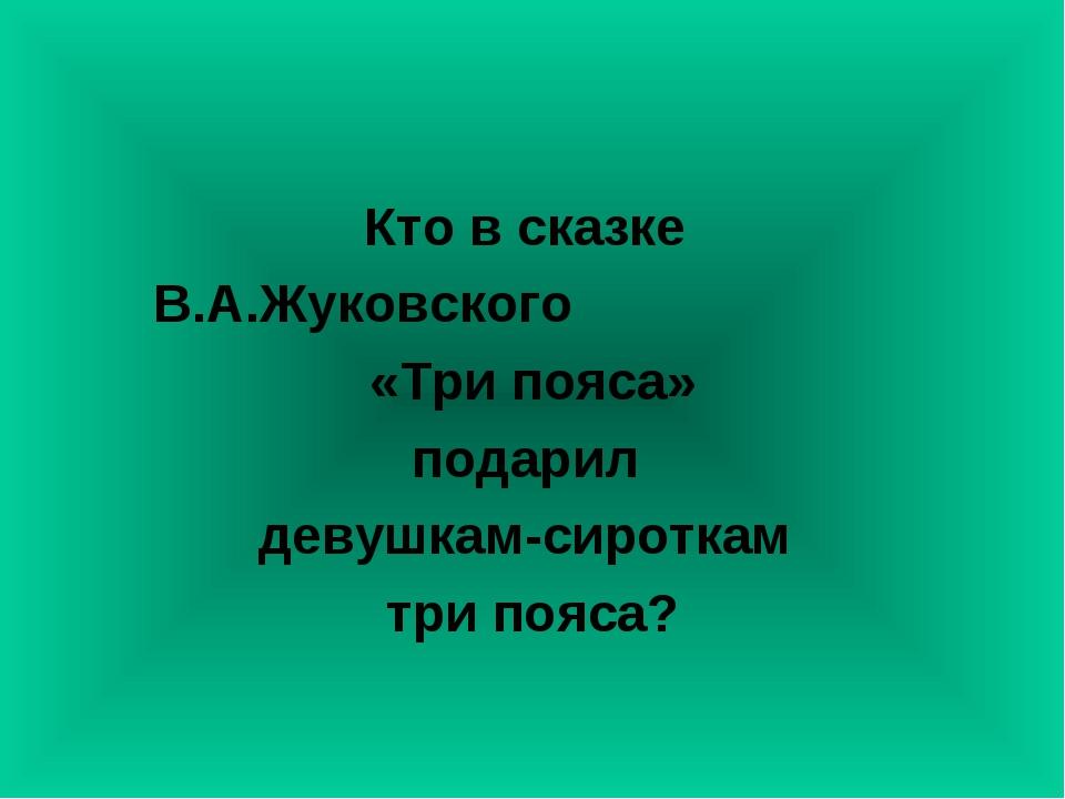 Кто в сказке В.А.Жуковского «Три пояса» подарил девушкам-сироткам три пояса?