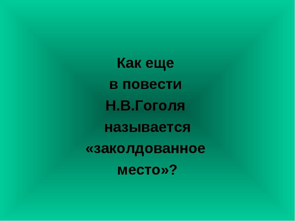 Как еще в повести Н.В.Гоголя называется «заколдованное место»?