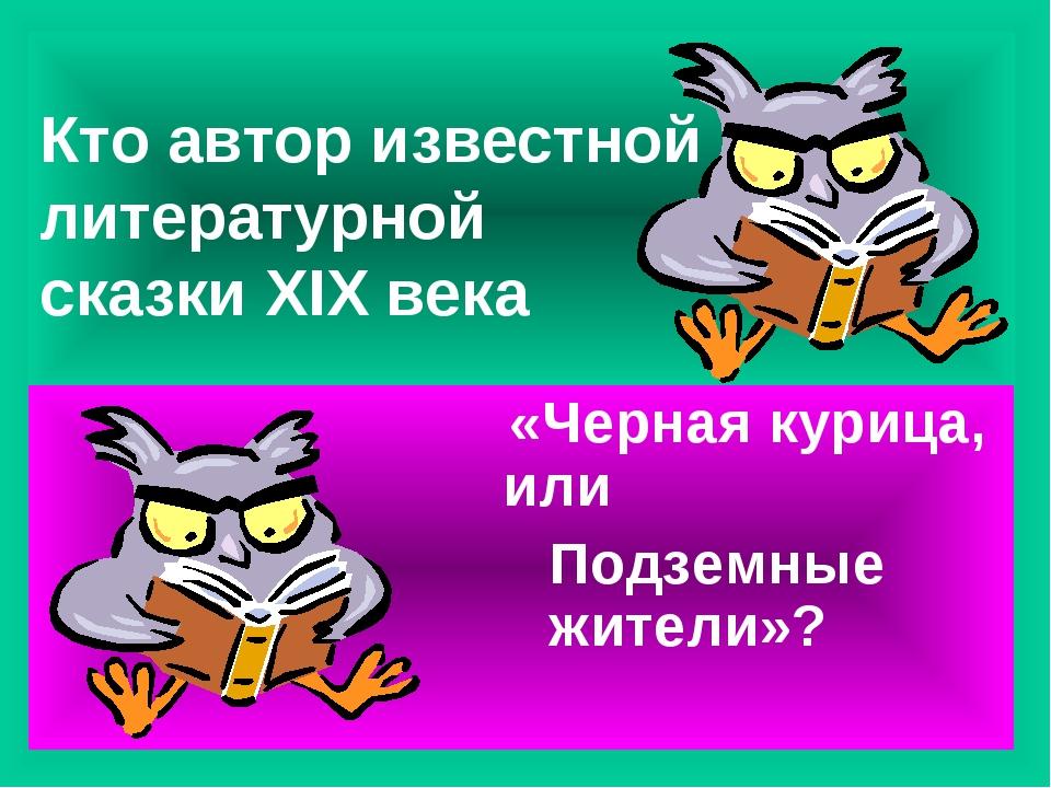 Кто автор известной литературной сказки XIX века «Черная курица, или Подземны...