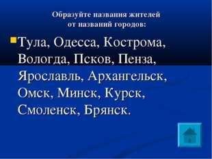 Образуйте названия жителей от названий городов: Тула, Одесса, Кострома, Воло