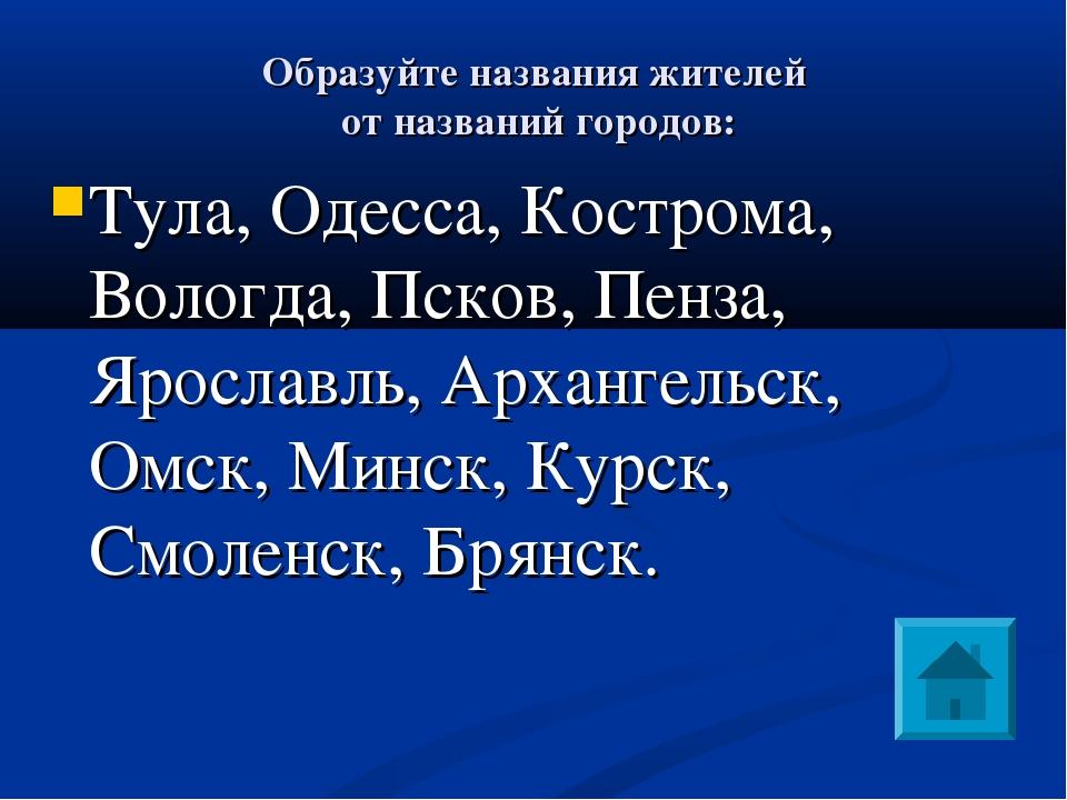Образуйте названия жителей от названий городов: Тула, Одесса, Кострома, Воло...