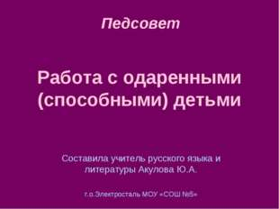 Работа с одаренными (способными) детьми Составила учитель русского языка и ли