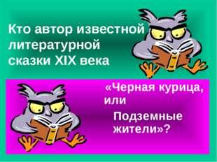 Кто автор известной литературной сказки XIX века «Черная курица, или Подземны