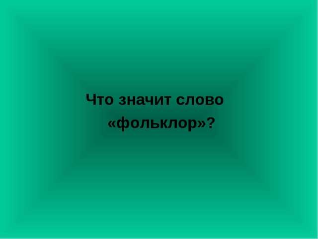 Что значит слово «фольклор»?