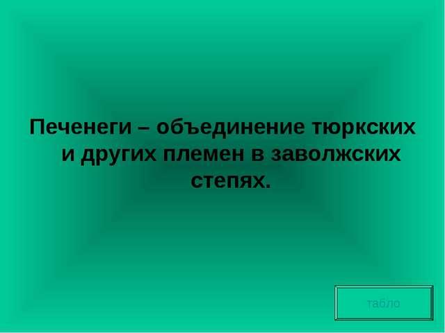 Печенеги – объединение тюркских и других племен в заволжских степях. табло