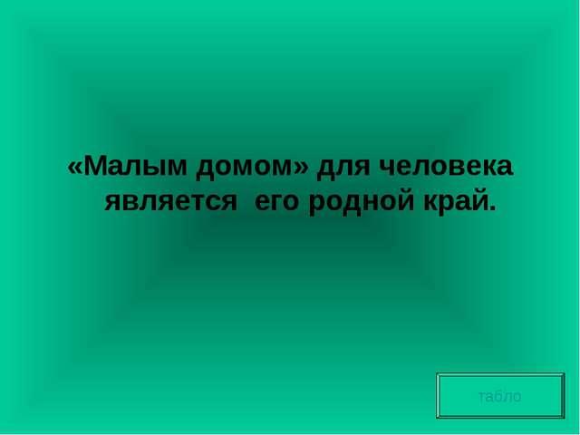 «Малым домом» для человека является его родной край. табло