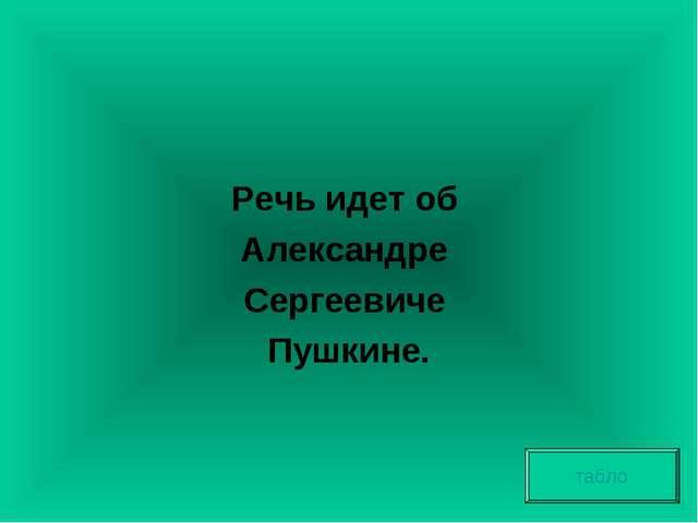 Речь идет об Александре Сергеевиче Пушкине. табло