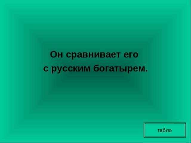 Он сравнивает его с русским богатырем. табло