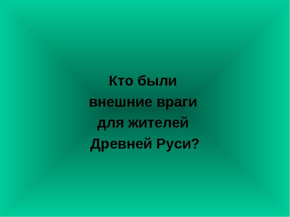 Кто были внешние враги для жителей Древней Руси?