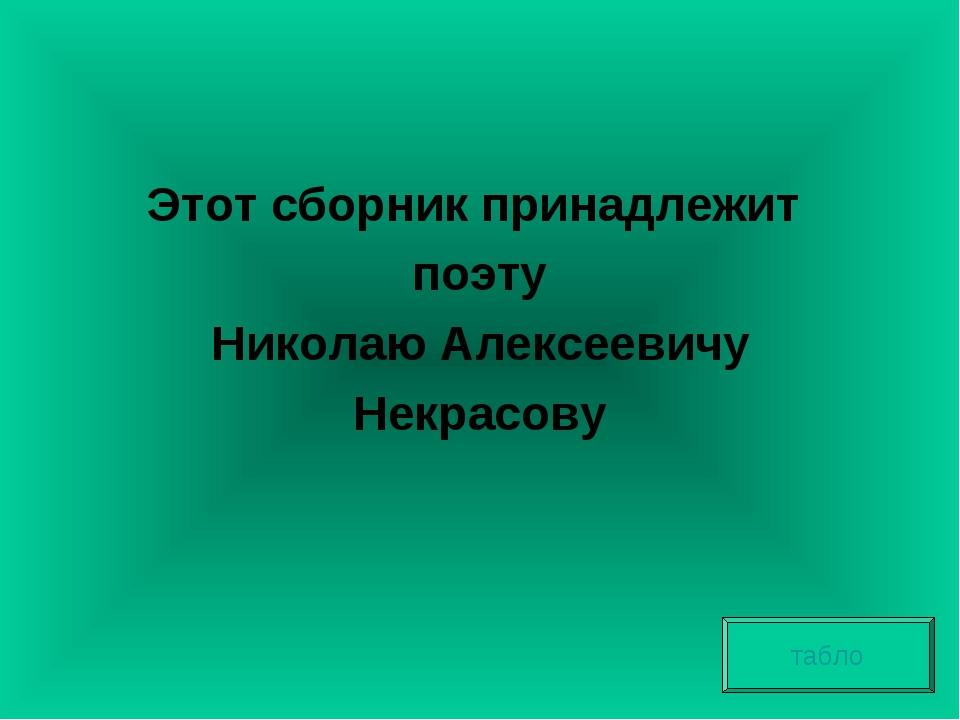 Этот сборник принадлежит поэту Николаю Алексеевичу Некрасову табло