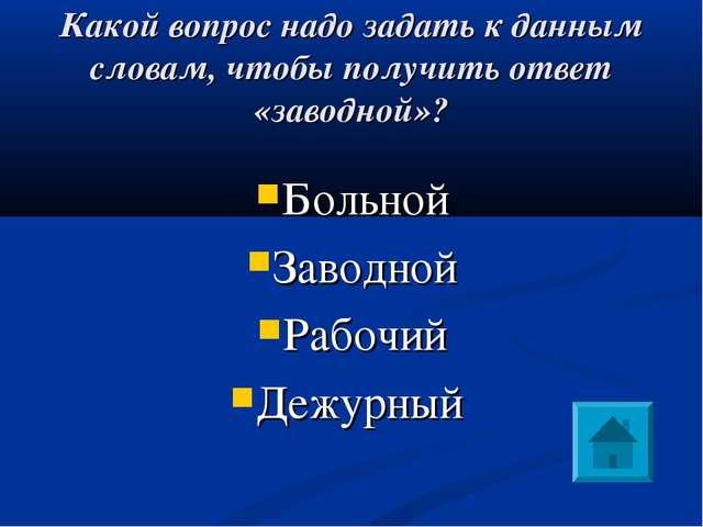 Какой вопрос надо задать к данным словам, чтобы получить ответ «заводной»? Бо...