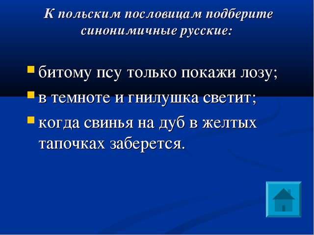 К польским пословицам подберите синонимичные русские: битому псу только пока...