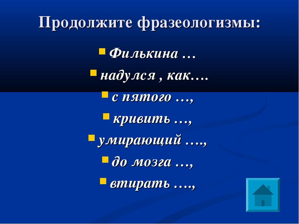 Продолжите фразеологизмы: Филькина … надулся , как…. с пятого …, кривить …,...